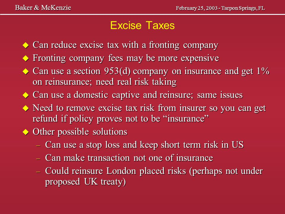 Self Procurement Tax u States impose premium taxes on admitted insurers and surplus lines insurers writing business in the state u Provisions in most states for self procurement of insurance, usually by sophisticated insureds u Some allow this as part of the industrial insured exemption — Full time employee or risk manager — Annual premiums of $25,000 — 25 full time employees u Have tax that is a substitute for the state premium tax u Some condition exemption on payment of this tax (NY) u Is many times ignored by risk managers and their captives Baker & McKenzie February 23, 2003 - Tarpon Springs, FL Baker & McKenzie February 23, 2003 - Tarpon Springs, FL