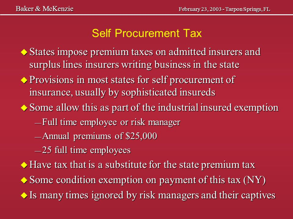 Self Procurement Tax u Some condition exemption based on lack of activities in the state with the typical activities: — negotiation and issuance of the policy — payment of the premium and delivery of the policy — absence of the broker or agent — no use of the telephones and the mail u Risks in states where no longer conduct any business u General right to contract as set forth in Todd Shipyards, although weakened by subsequent cases u See also recent Dow case in Texas Baker & McKenzie February 23, 2003 - Tarpon Springs, FL Baker & McKenzie February 23, 2003 - Tarpon Springs, FL