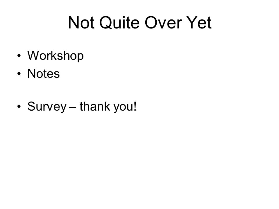 Not Quite Over Yet Workshop Notes Survey – thank you!