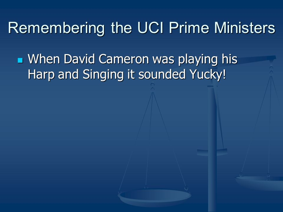 Remembering the UCI Prime Ministers When David Cameron was playing his Harp and Singing it sounded Yucky.