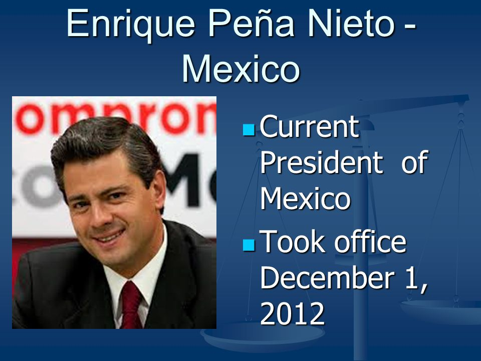 Enrique Peña Nieto - Mexico Current President of Mexico Current President of Mexico Took office December 1, 2012 Took office December 1, 2012