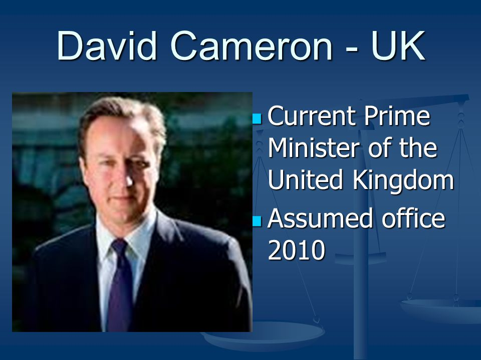 David Cameron - UK Current Prime Minister of the United Kingdom Current Prime Minister of the United Kingdom Assumed office 2010 Assumed office 2010