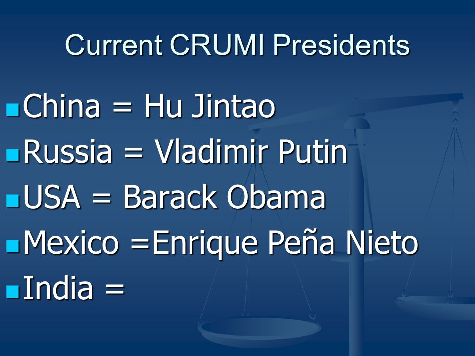Current CRUMI Presidents China = Hu Jintao China = Hu Jintao Russia = Vladimir Putin Russia = Vladimir Putin USA = Barack Obama USA = Barack Obama Mexico =Enrique Peña Nieto Mexico =Enrique Peña Nieto India = India =