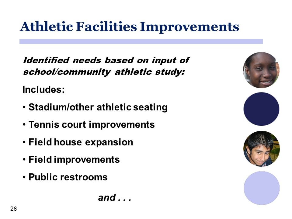 26 Athletic Facilities Improvements Identified needs based on input of school/community athletic study: Includes: Stadium/other athletic seating Tennis court improvements Field house expansion Field improvements Public restrooms and...