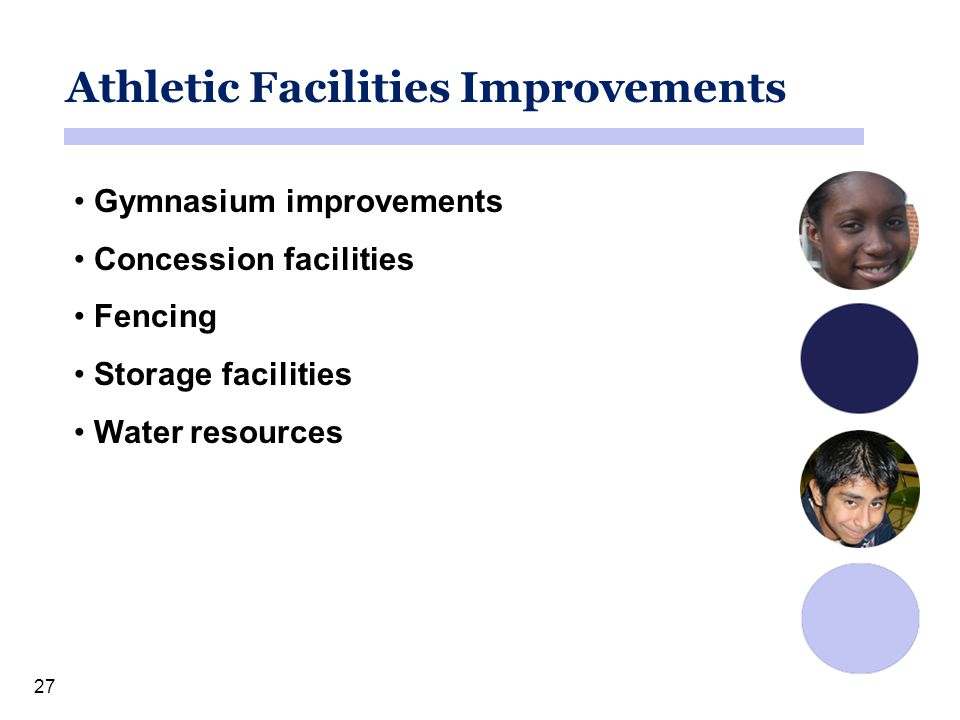 27 Athletic Facilities Improvements Gymnasium improvements Concession facilities Fencing Storage facilities Water resources