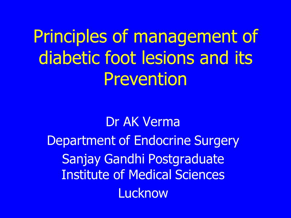 Principles of management of diabetic foot lesions and its Prevention Dr AK Verma Department of Endocrine Surgery Sanjay Gandhi Postgraduate Institute of Medical Sciences Lucknow