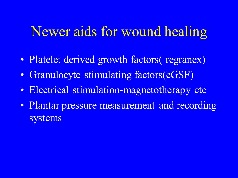 Newer aids for wound healing Platelet derived growth factors( regranex) Granulocyte stimulating factors(cGSF) Electrical stimulation-magnetotherapy etc Plantar pressure measurement and recording systems