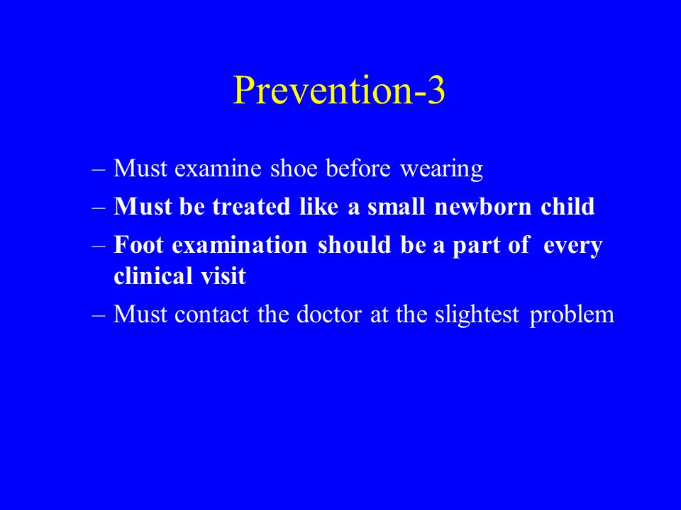 Prevention-3 –Must examine shoe before wearing –Must be treated like a small newborn child –Foot examination should be a part of every clinical visit –Must contact the doctor at the slightest problem