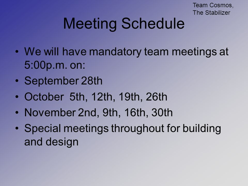 Meeting Schedule We will have mandatory team meetings at 5:00p.m. on: September 28th October 5th, 12th, 19th, 26th November 2nd, 9th, 16th, 30th Speci