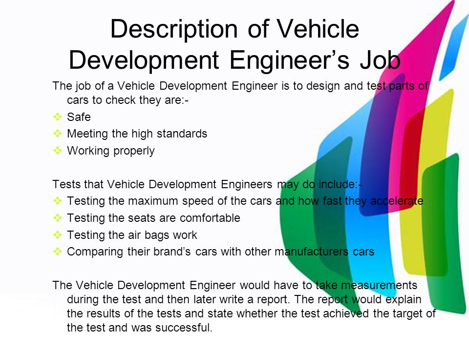 Description of Vehicle Development Engineer's Job The job of a Vehicle Development Engineer is to design and test parts of cars to check they are:-  Safe  Meeting the high standards  Working properly Tests that Vehicle Development Engineers may do include:-  Testing the maximum speed of the cars and how fast they accelerate  Testing the seats are comfortable  Testing the air bags work  Comparing their brand's cars with other manufacturers cars The Vehicle Development Engineer would have to take measurements during the test and then later write a report.