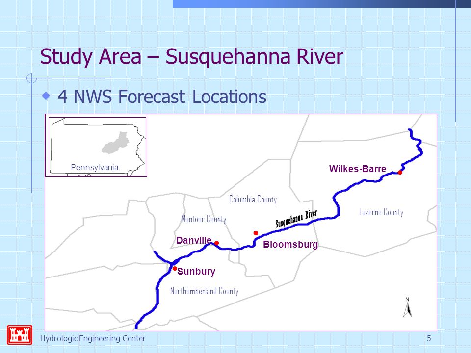 Hydrologic Engineering Center5 Study Area – Susquehanna River  4 NWS Forecast Locations Pennsylvania Sunbury Danville Bloomsburg Wilkes-Barre Northumberland County Montour County Columbia County Luzerne County