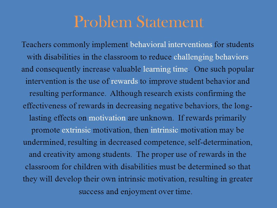 Problem Statement Teachers commonly implement behavioral interventions for students with disabilities in the classroom to reduce challenging behaviors and consequently increase valuable learning time.