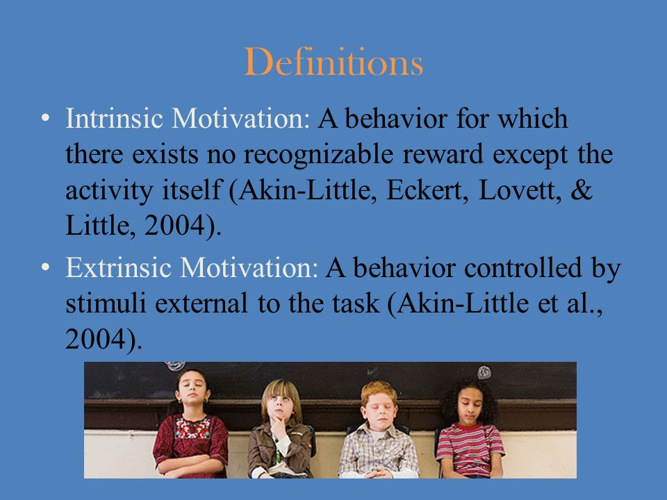 Definitions Intrinsic Motivation: A behavior for which there exists no recognizable reward except the activity itself (Akin-Little, Eckert, Lovett, & Little, 2004).