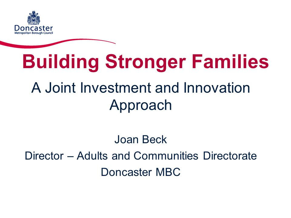 Building Stronger Families A Joint Investment and Innovation Approach Joan Beck Director – Adults and Communities Directorate Doncaster MBC