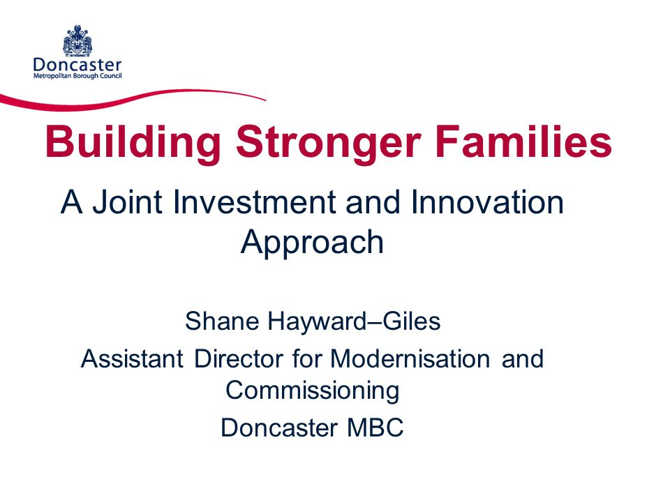 Building Stronger Families A Joint Investment and Innovation Approach Shane Hayward–Giles Assistant Director for Modernisation and Commissioning Donca