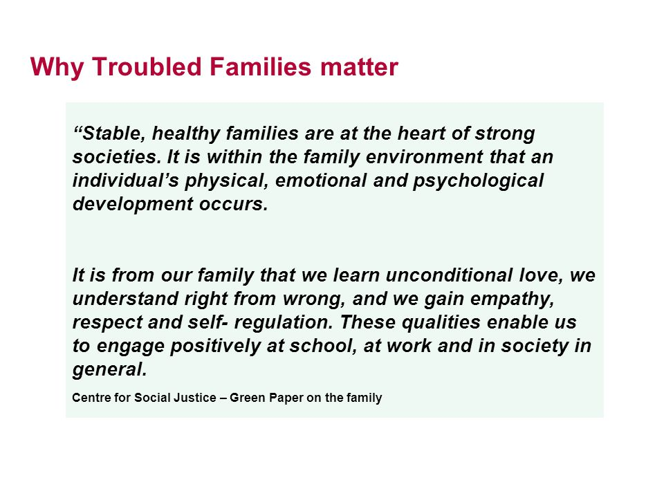 Why Troubled Families matter Stable, healthy families are at the heart of strong societies.