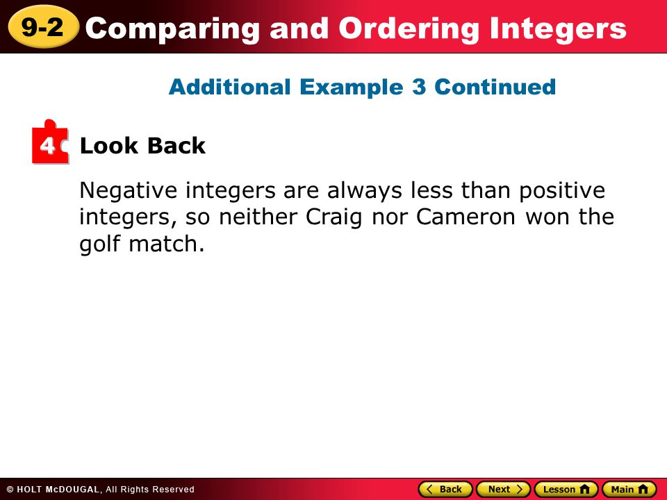 9-2 Comparing and Ordering Integers Additional Example 3 Continued Negative integers are always less than positive integers, so neither Craig nor Cameron won the golf match.
