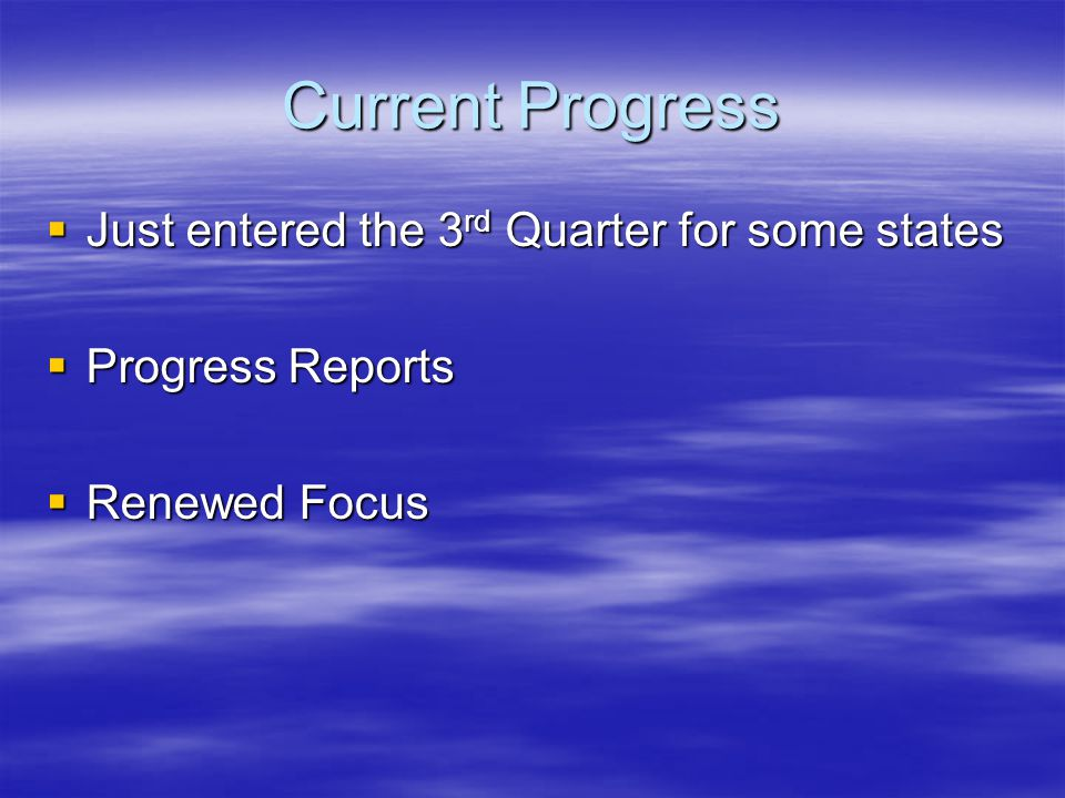 Current Progress  Just entered the 3 rd Quarter for some states  Progress Reports  Renewed Focus