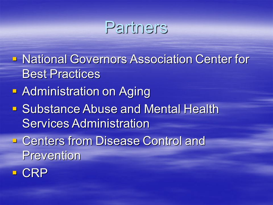Partners  National Governors Association Center for Best Practices  Administration on Aging  Substance Abuse and Mental Health Services Administration  Centers from Disease Control and Prevention  CRP
