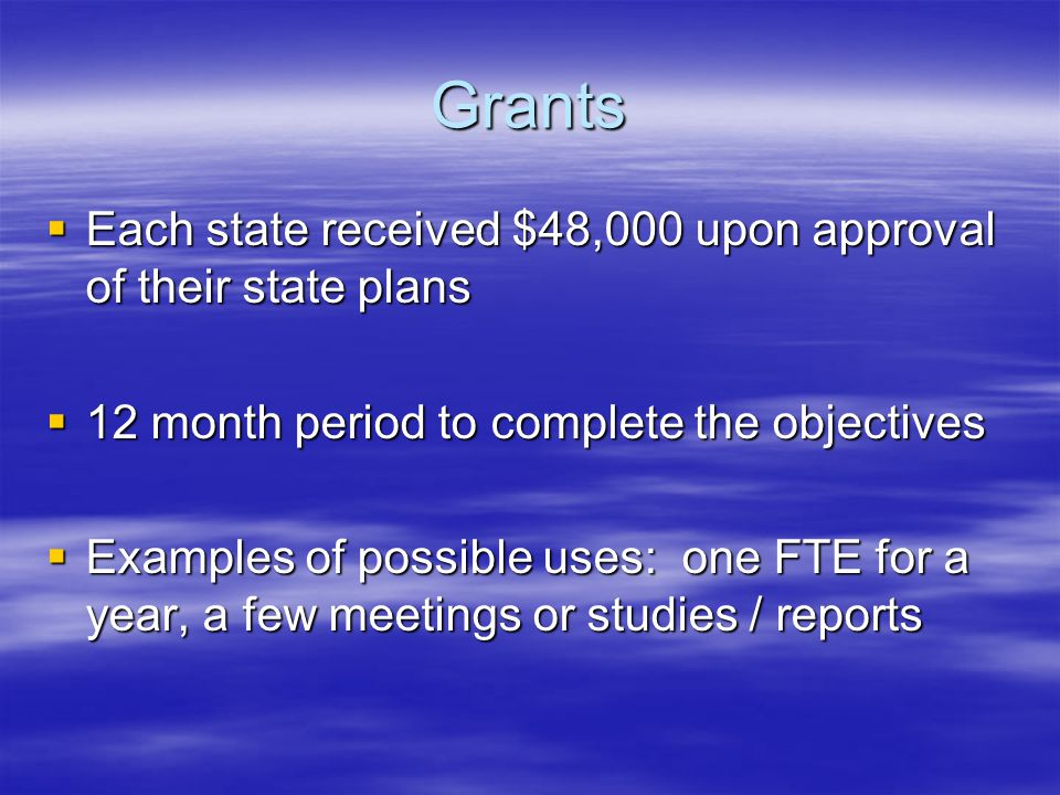 Grants  Each state received $48,000 upon approval of their state plans  12 month period to complete the objectives  Examples of possible uses: one FTE for a year, a few meetings or studies / reports
