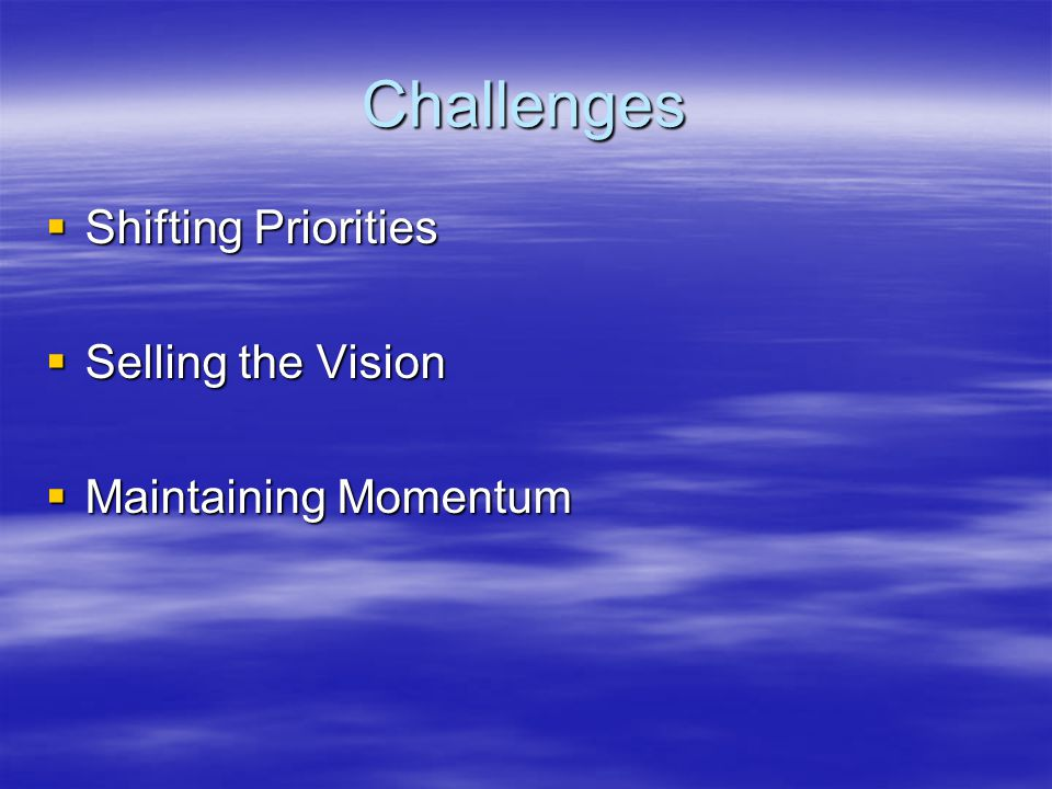 Challenges  Shifting Priorities  Selling the Vision  Maintaining Momentum