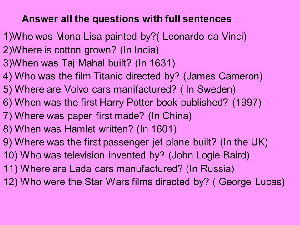 Answer all the questions with full sentences 1)Who was Mona Lisa painted by?( Leonardo da Vinci) 2)Where is cotton grown? (In India) 3)When was Taj Ma
