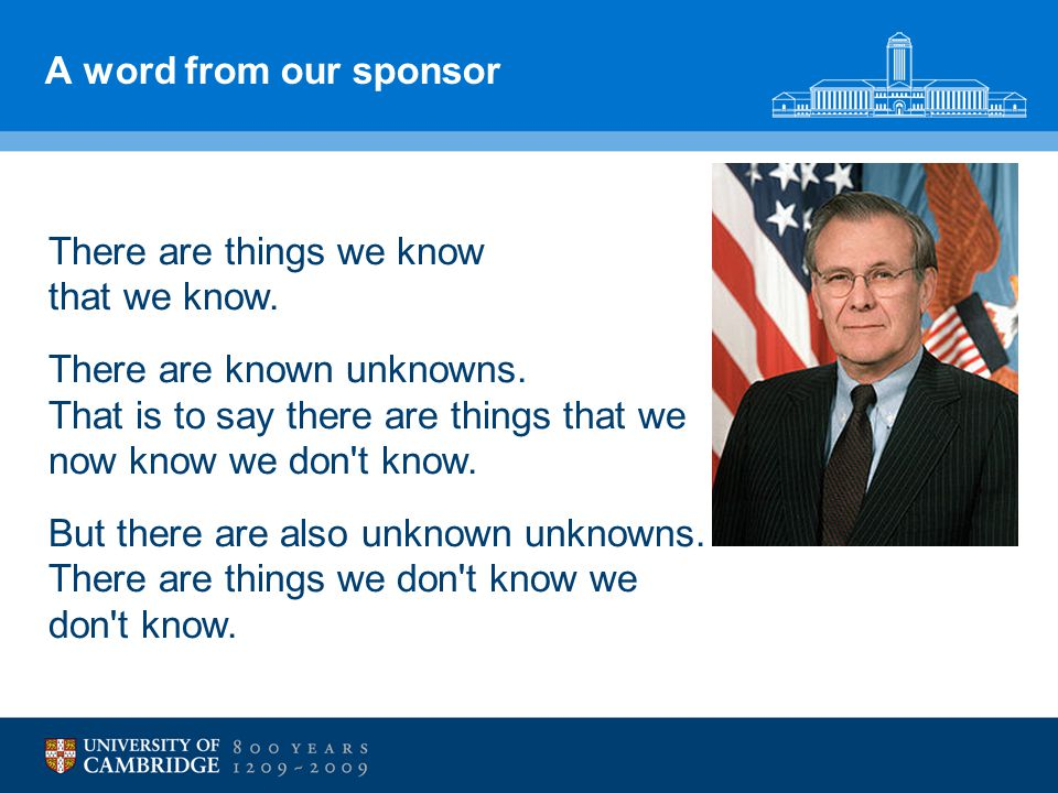 A word from our sponsor There are things we know that we know. There are known unknowns. That is to say there are things that we now know we don't kno