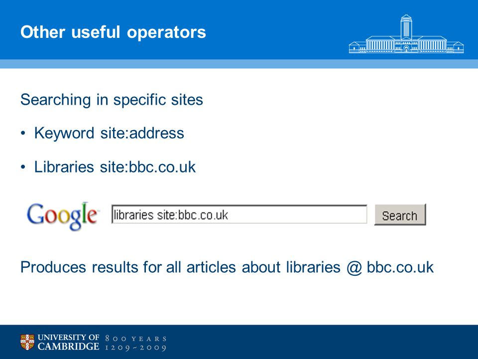 Other useful operators Searching in specific sites Keyword site:address Libraries site:bbc.co.uk Produces results for all articles about libraries @ b