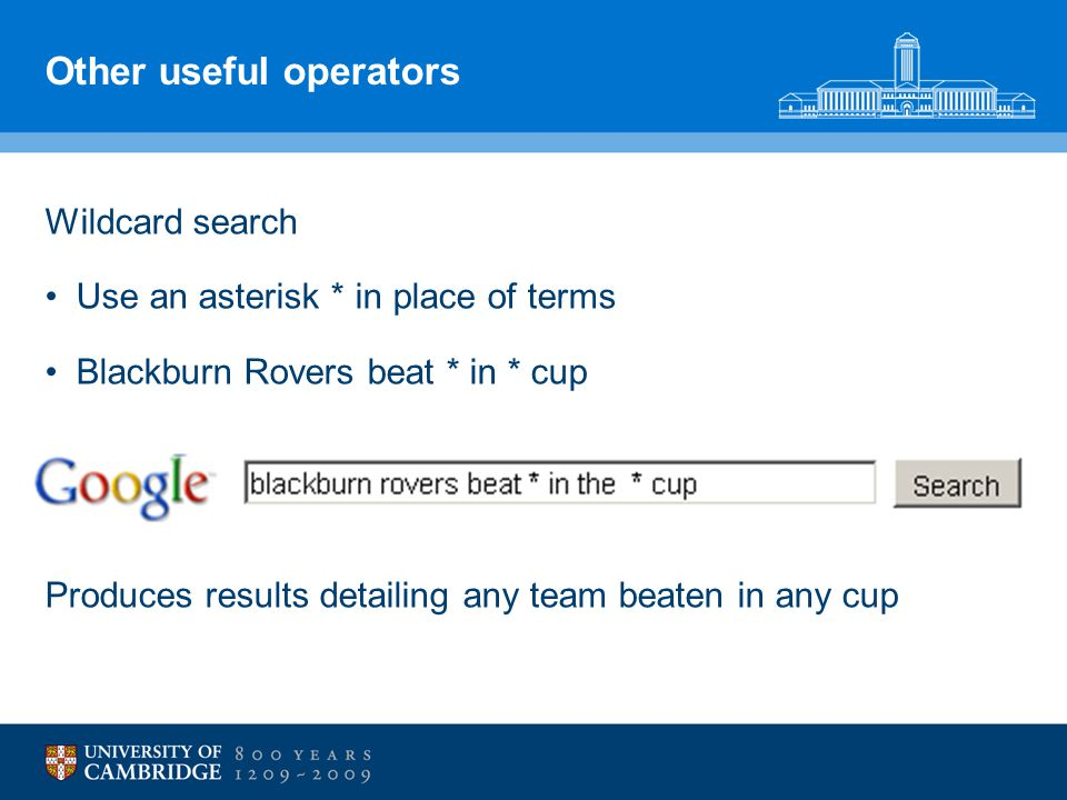 Other useful operators Wildcard search Use an asterisk * in place of terms Blackburn Rovers beat * in * cup Produces results detailing any team beaten