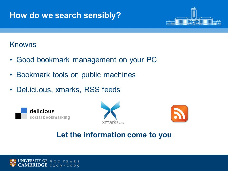 How do we search sensibly? Knowns Good bookmark management on your PC Bookmark tools on public machines Del.ici.ous, xmarks, RSS feeds Let the informa