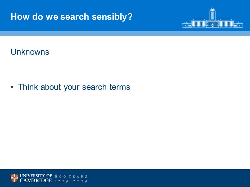 How do we search sensibly? Unknowns Think about your search terms