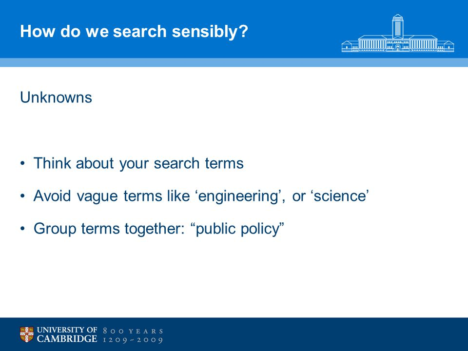 "How do we search sensibly? Unknowns Think about your search terms Avoid vague terms like 'engineering', or 'science' Group terms together: ""public pol"