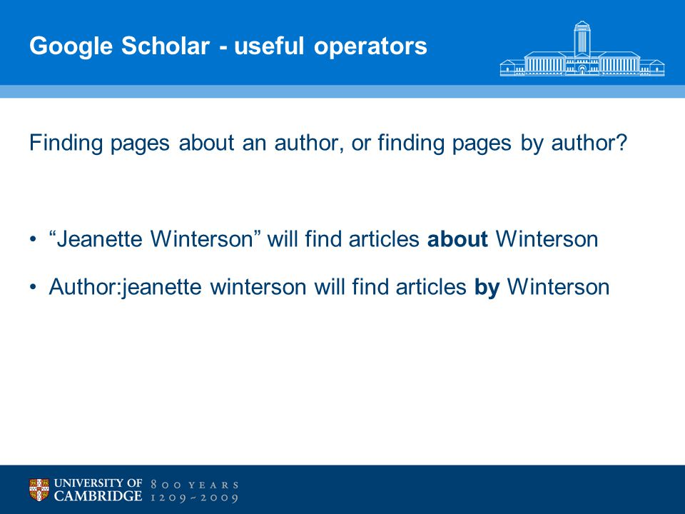 "Google Scholar - useful operators Finding pages about an author, or finding pages by author? ""Jeanette Winterson"" will find articles about Winterson A"
