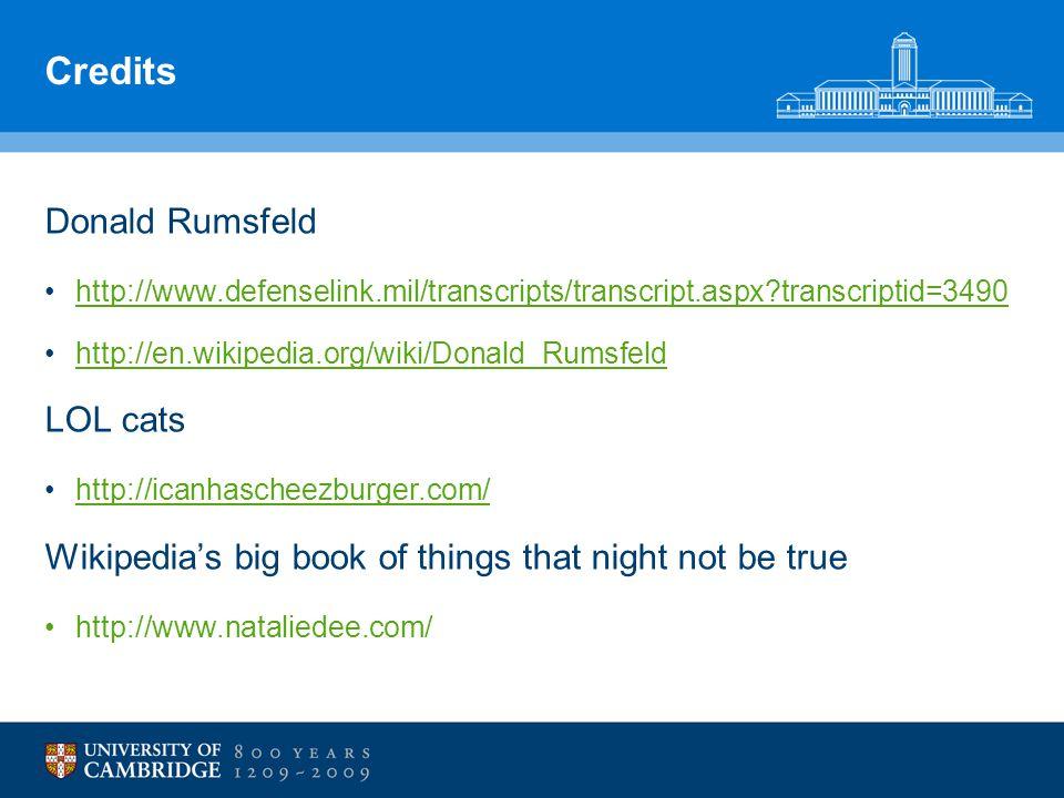 Credits Donald Rumsfeld http://www.defenselink.mil/transcripts/transcript.aspx transcriptid=3490 http://en.wikipedia.org/wiki/Donald_Rumsfeld LOL cats http://icanhascheezburger.com/ Wikipedia's big book of things that night not be true http://www.nataliedee.com/