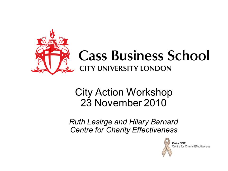 City Action Workshop 23 November 2010 Ruth Lesirge and Hilary Barnard Centre for Charity Effectiveness