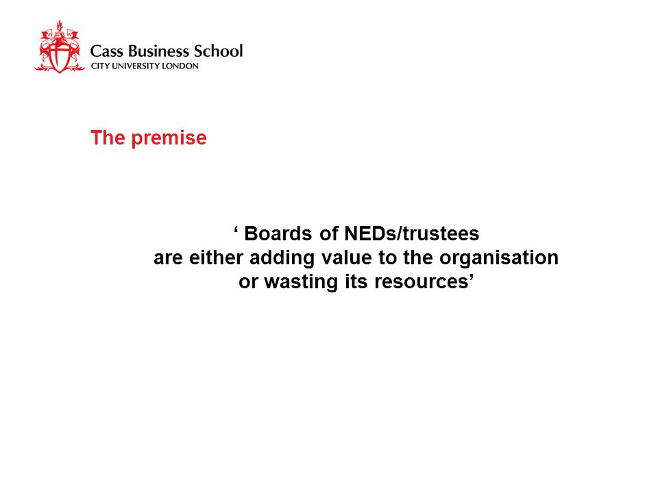 The premise ' Boards of NEDs/trustees are either adding value to the organisation or wasting its resources'