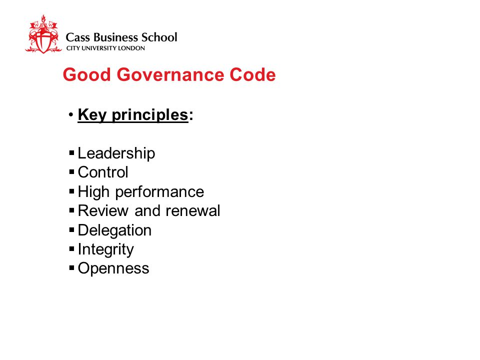 Good Governance Code Key principles:  Leadership  Control  High performance  Review and renewal  Delegation  Integrity  Openness