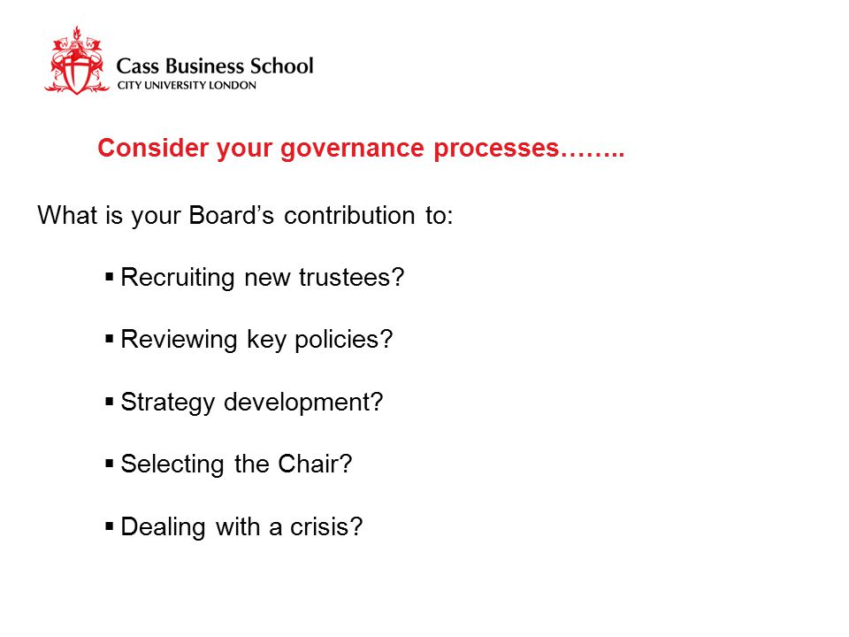 Consider your governance processes…….. What is your Board's contribution to:  Recruiting new trustees?  Reviewing key policies?  Strategy developme