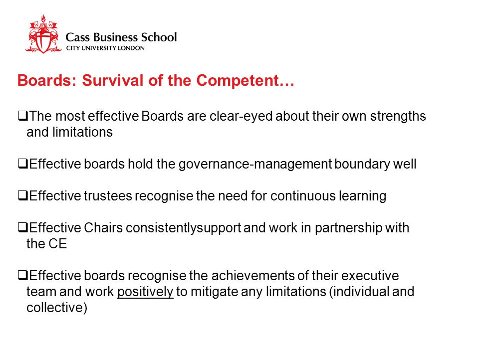 Boards: Survival of the Competent…  The most effective Boards are clear-eyed about their own strengths and limitations  Effective boards hold the go