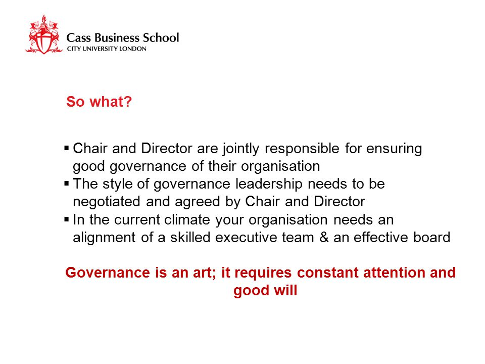 So what?  Chair and Director are jointly responsible for ensuring good governance of their organisation  The style of governance leadership needs to