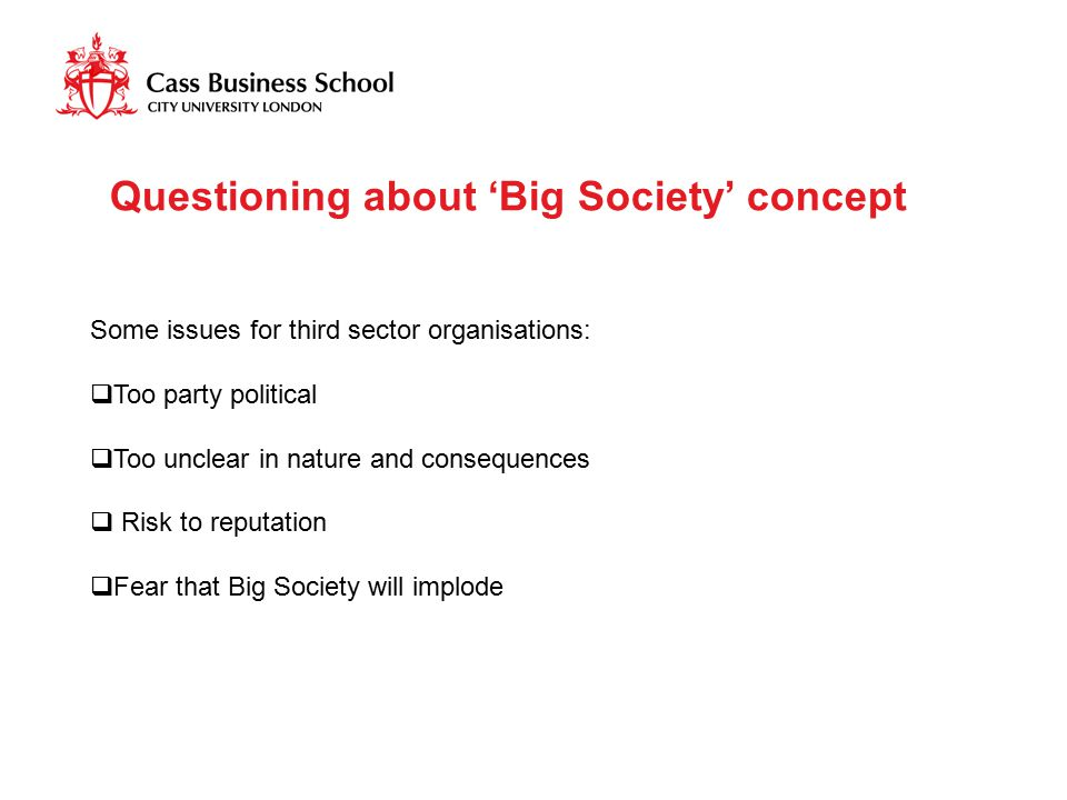 Some issues for third sector organisations:  Too party political  Too unclear in nature and consequences  Risk to reputation  Fear that Big Societ