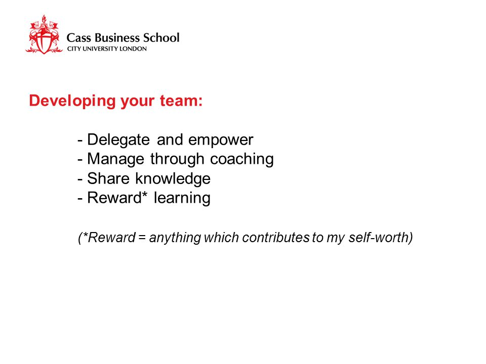 Developing your team: - Delegate and empower - Manage through coaching - Share knowledge - Reward* learning (*Reward = anything which contributes to m