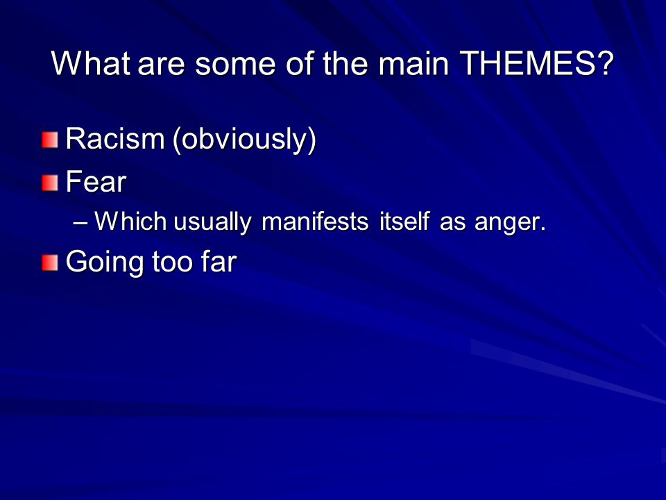 What are some of the main THEMES? Racism (obviously) Fear –Which usually manifests itself as anger. Going too far