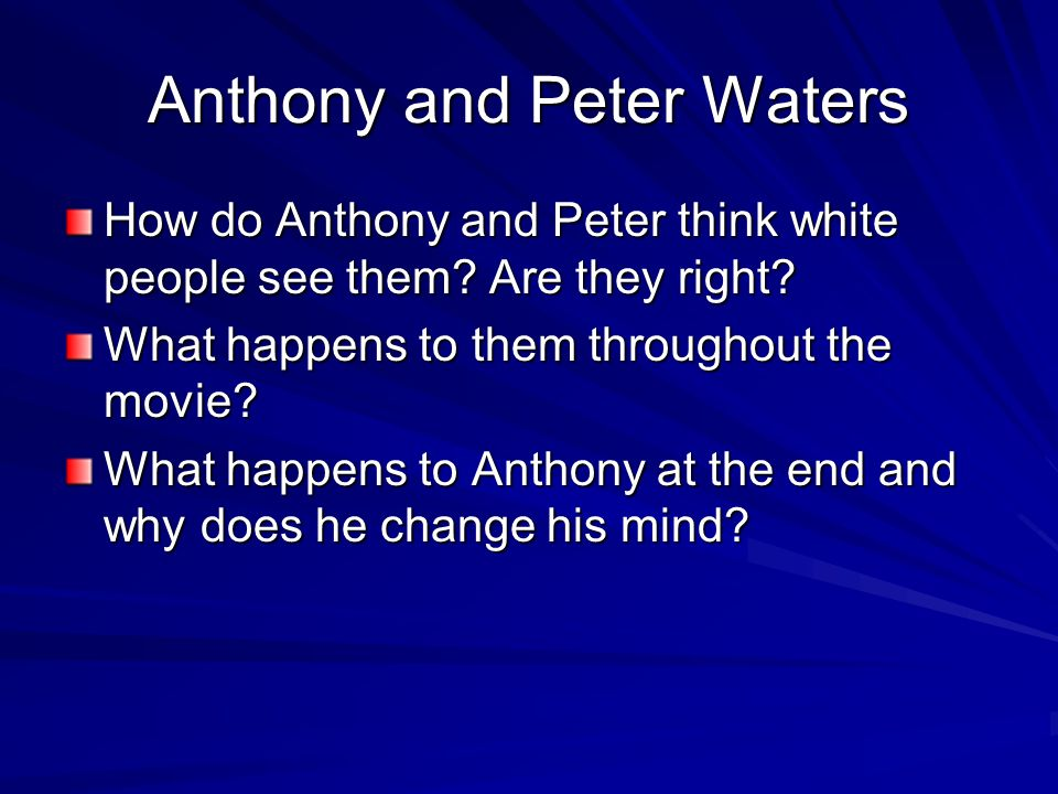 Anthony and Peter Waters How do Anthony and Peter think white people see them? Are they right? What happens to them throughout the movie? What happens