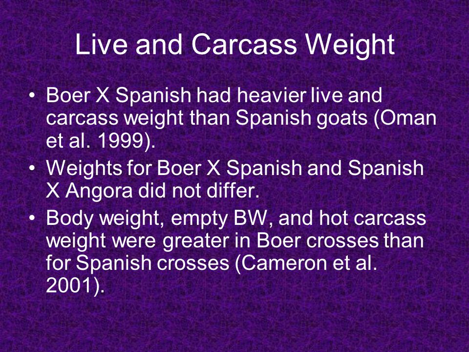 Live and Carcass Weight Boer X Spanish had heavier live and carcass weight than Spanish goats (Oman et al.