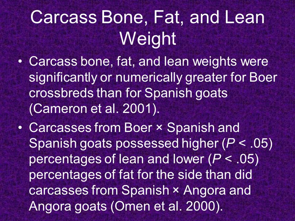 Carcass Bone, Fat, and Lean Weight When the Spanish × Angora carcasses were compared to the Angora carcasses, it seemed that the addition of the Spanish breeding tended to increase lean and decrease fatness for most side on primal comparisons (Omen et al.