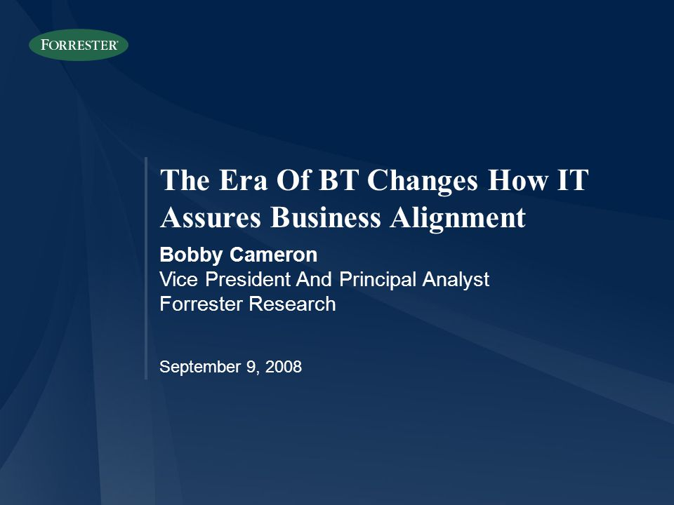 The Era Of BT Changes How IT Assures Business Alignment Bobby Cameron Vice President And Principal Analyst Forrester Research September 9, 2008