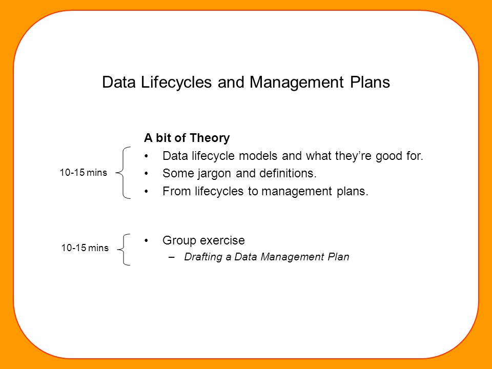 Data Lifecycles and Management Plans A bit of Theory Data lifecycle models and what they're good for. Some jargon and definitions. From lifecycles to