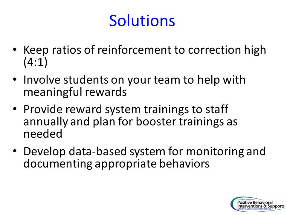 Solutions Keep ratios of reinforcement to correction high (4:1) Involve students on your team to help with meaningful rewards Provide reward system trainings to staff annually and plan for booster trainings as needed Develop data-based system for monitoring and documenting appropriate behaviors