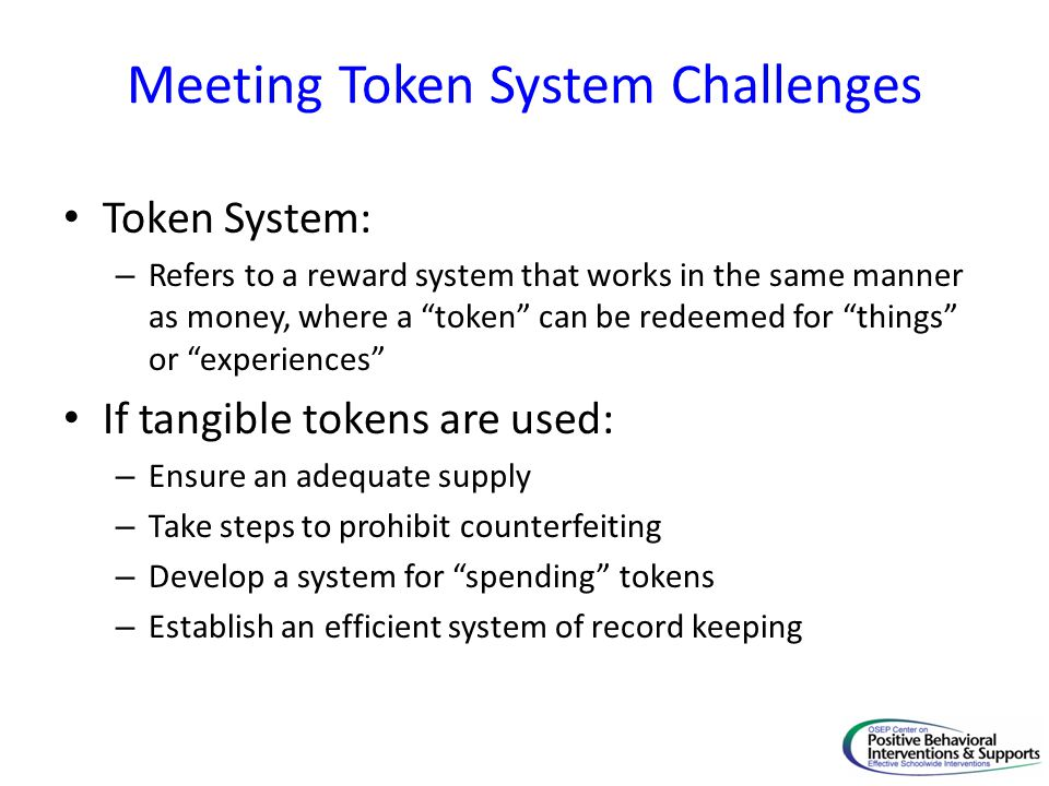 Meeting Token System Challenges Token System: – Refers to a reward system that works in the same manner as money, where a token can be redeemed for things or experiences If tangible tokens are used: – Ensure an adequate supply – Take steps to prohibit counterfeiting – Develop a system for spending tokens – Establish an efficient system of record keeping
